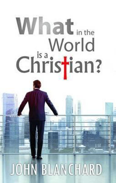 Picture of WHAT IN THE WORLD IS A CHRISTIAN?